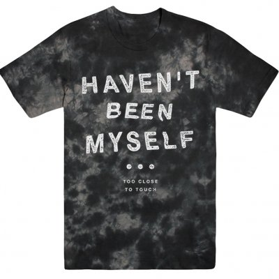 Too Close To Touch - Haven't Been Myself Text T-Shirt (Tie Dye)